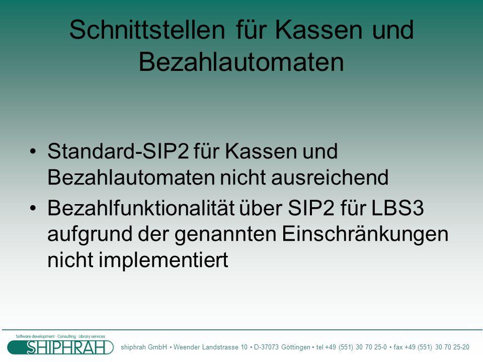 shiphrah GmbH Weender Landstrasse 10 D-37073 Göttingen tel +49 (551) 30 70 25-0 fax +49 (551) 30 70 25-20 Schnittstellen für Kassen und Bezahlautomaten Standard-SIP2 für Kassen und Bezahlautomaten nicht ausreichend Bezahlfunktionalität über SIP2 für LBS3 aufgrund der genannten Einschränkungen nicht implementiert