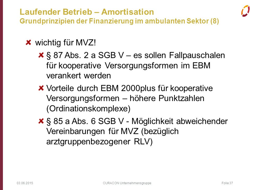 03.06.2015 CURACON Unternehmensgruppe Folie 37 Laufender Betrieb – Amortisation Grundprinzipien der Finanzierung im ambulanten Sektor (8) wichtig für