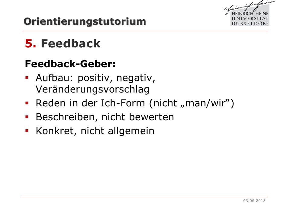 Orientierungstutorium 5. Feedback  Rückmeldung: positiv und negativ  Konstruktives Feedback  Nur in beiderseitigem Einverständnis 03.06.2015
