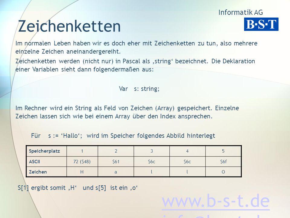 Informatik AG www.b-s-t.de info@b-s-t.de Zeichenketten Im normalen Leben haben wir es doch eher mit Zeichenketten zu tun, also mehrere einzelne Zeichen aneinandergereiht.