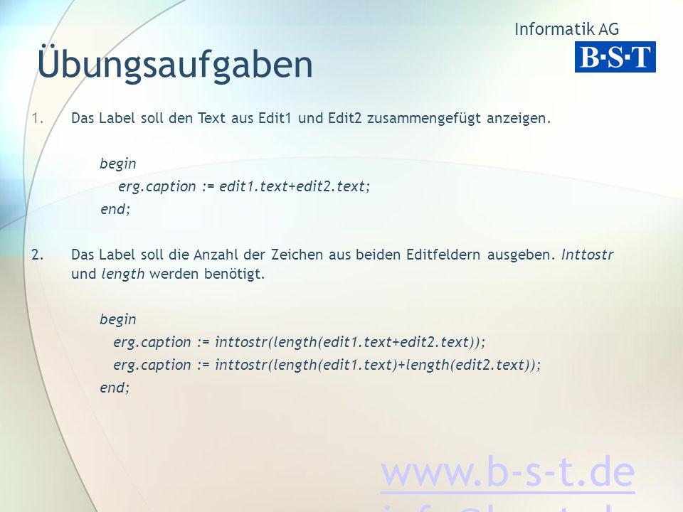 Informatik AG www.b-s-t.de info@b-s-t.de Übungsaufgaben 1.Das Label soll den Text aus Edit1 und Edit2 zusammengefügt anzeigen.