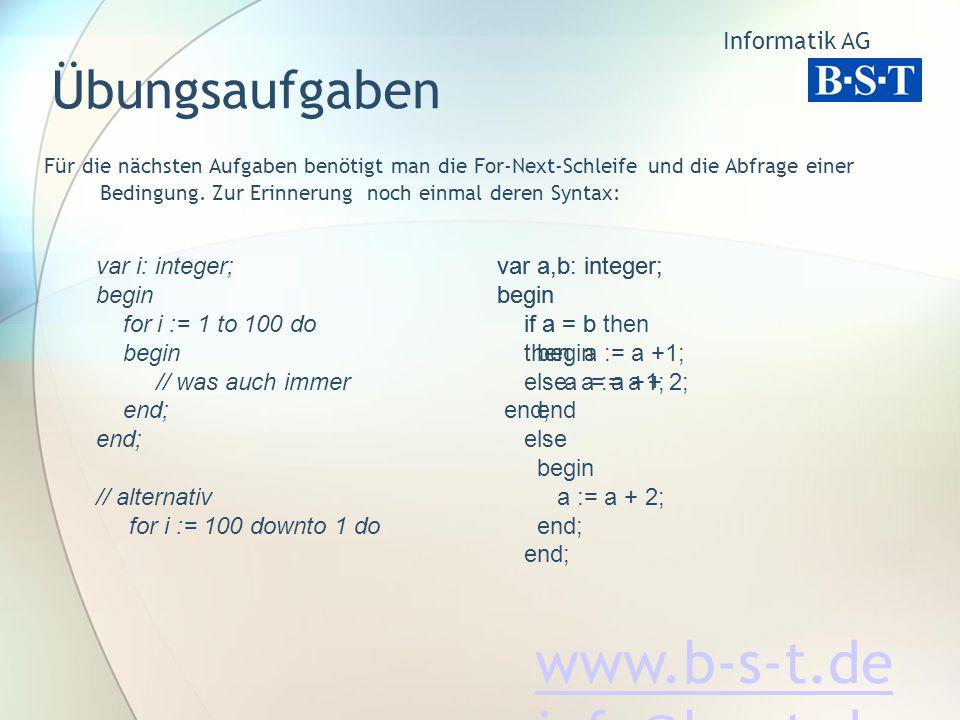 Informatik AG www.b-s-t.de info@b-s-t.de Übungsaufgaben Für die nächsten Aufgaben benötigt man die For-Next-Schleife und die Abfrage einer Bedingung.
