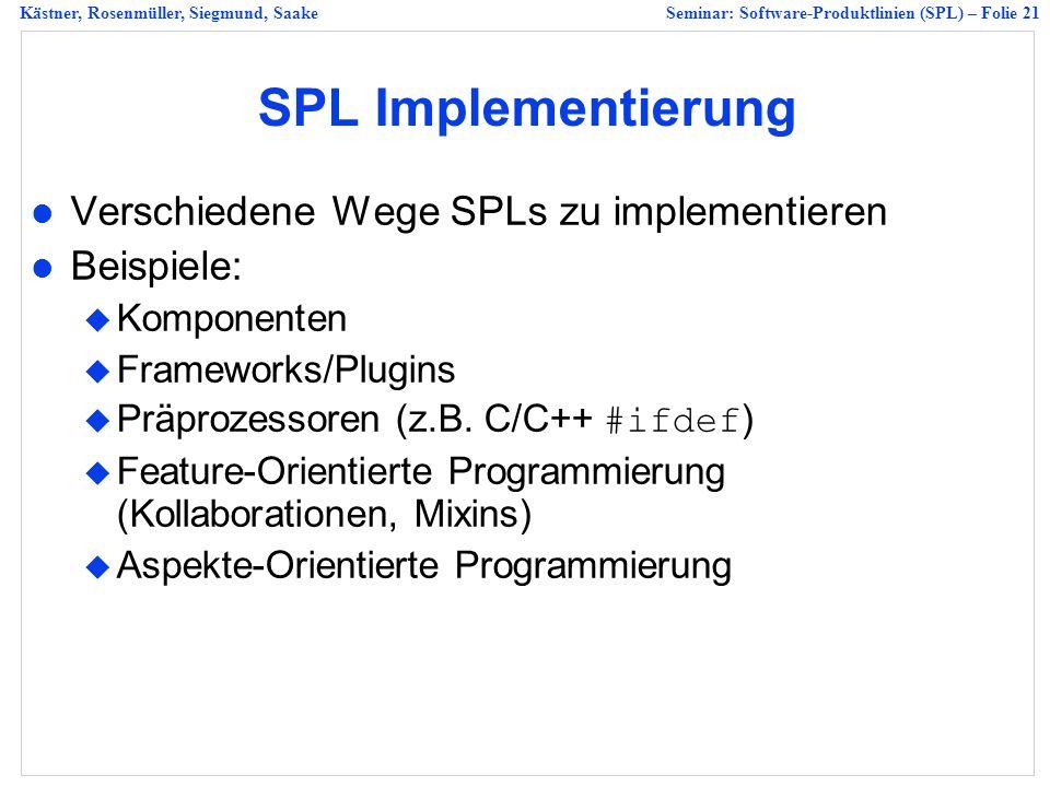 Kästner, Rosenmüller, Siegmund, SaakeSeminar: Software-Produktlinien (SPL) – Folie 21 SPL Implementierung Verschiedene Wege SPLs zu implementieren Beispiele:  Komponenten  Frameworks/Plugins  Präprozessoren (z.B.