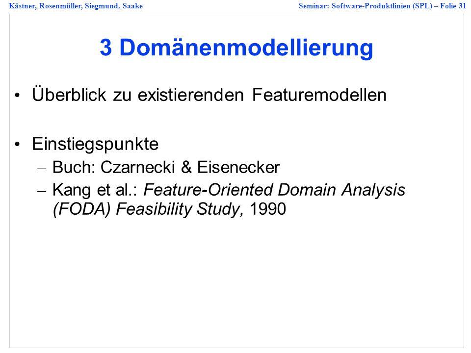 Kästner, Rosenmüller, Siegmund, SaakeSeminar: Software-Produktlinien (SPL) – Folie 31 3 Domänenmodellierung Überblick zu existierenden Featuremodellen Einstiegspunkte – Buch: Czarnecki & Eisenecker – Kang et al.: Feature-Oriented Domain Analysis (FODA) Feasibility Study, 1990