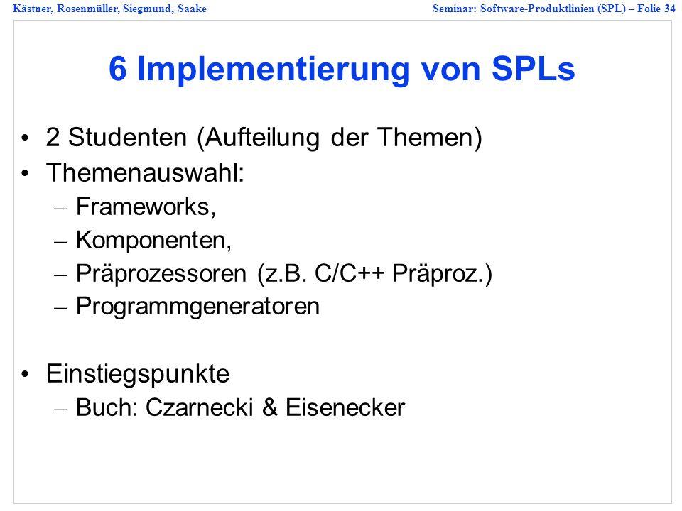 Kästner, Rosenmüller, Siegmund, SaakeSeminar: Software-Produktlinien (SPL) – Folie 34 6 Implementierung von SPLs 2 Studenten (Aufteilung der Themen) Themenauswahl: – Frameworks, – Komponenten, – Präprozessoren (z.B.