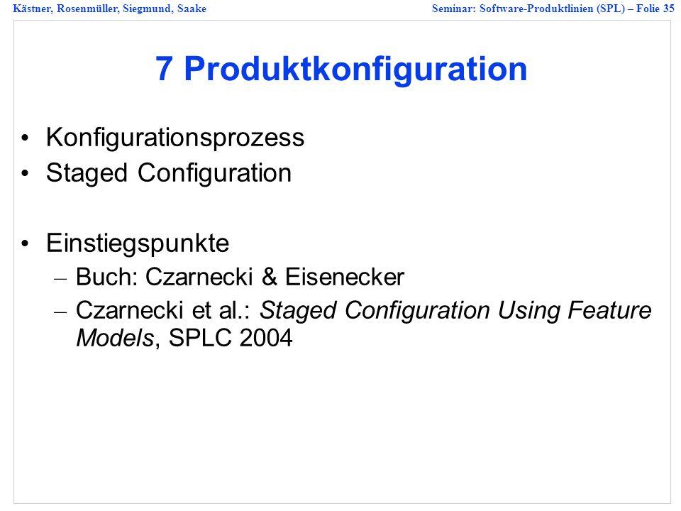 Kästner, Rosenmüller, Siegmund, SaakeSeminar: Software-Produktlinien (SPL) – Folie 35 7 Produktkonfiguration Konfigurationsprozess Staged Configuration Einstiegspunkte – Buch: Czarnecki & Eisenecker – Czarnecki et al.: Staged Configuration Using Feature Models, SPLC 2004
