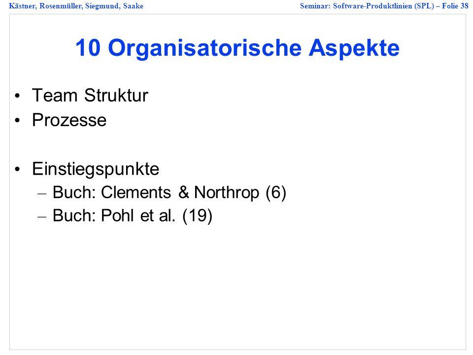 Kästner, Rosenmüller, Siegmund, SaakeSeminar: Software-Produktlinien (SPL) – Folie 38 10 Organisatorische Aspekte Team Struktur Prozesse Einstiegspunkte – Buch: Clements & Northrop (6) – Buch: Pohl et al.