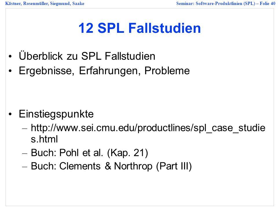 Kästner, Rosenmüller, Siegmund, SaakeSeminar: Software-Produktlinien (SPL) – Folie 40 12 SPL Fallstudien Überblick zu SPL Fallstudien Ergebnisse, Erfahrungen, Probleme Einstiegspunkte – http://www.sei.cmu.edu/productlines/spl_case_studie s.html – Buch: Pohl et al.