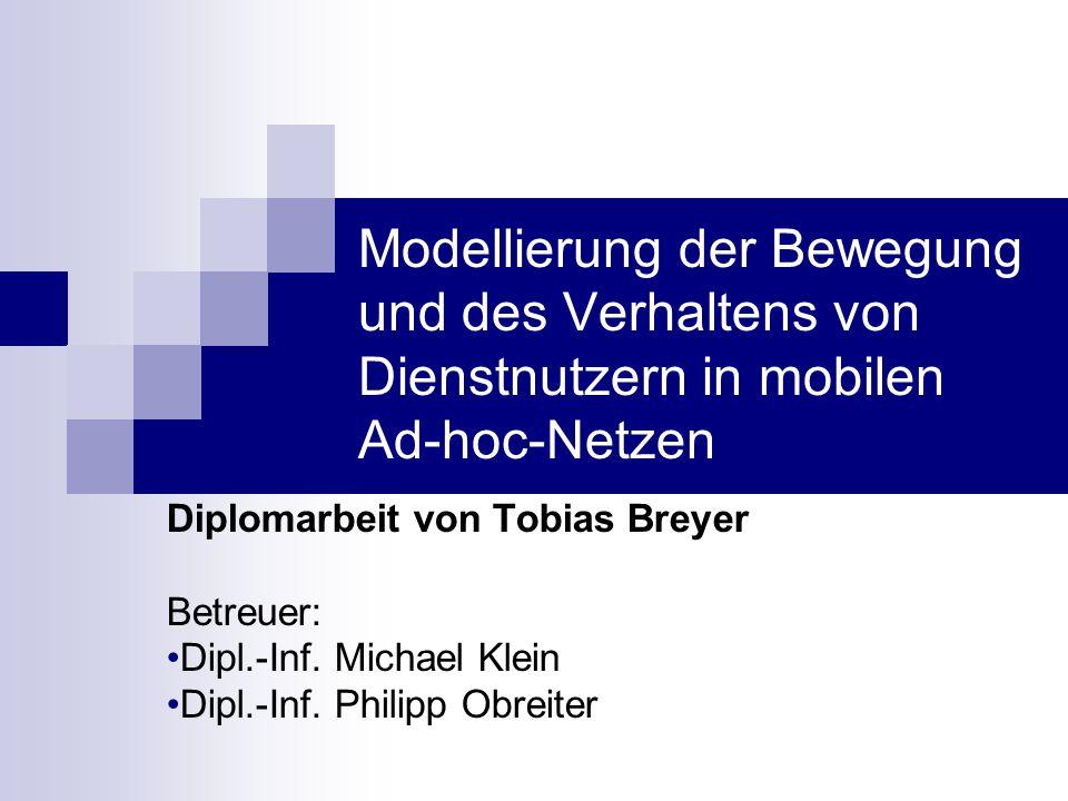 Modellierung der Bewegung und des Verhaltens von Dienstnutzern in mobilen Ad-hoc-Netzen Diplomarbeit von Tobias Breyer Betreuer: Dipl.-Inf.