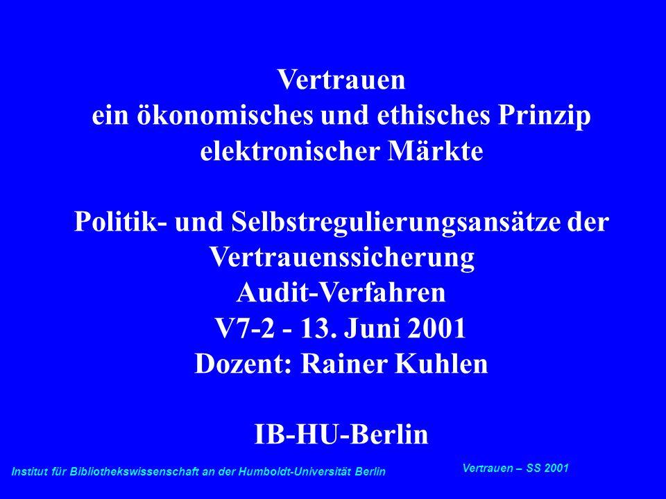 Institut für Bibliothekswissenschaft an der Humboldt-Universität Berlin 1 Vertrauen – SS 2001 13.6.2001 Vertrauenssicherung - Vertrauensaudit Vertrauen ein ökonomisches und ethisches Prinzip elektronischer Märkte Politik- und Selbstregulierungsansätze der Vertrauenssicherung Audit-Verfahren V7-2 - 13.