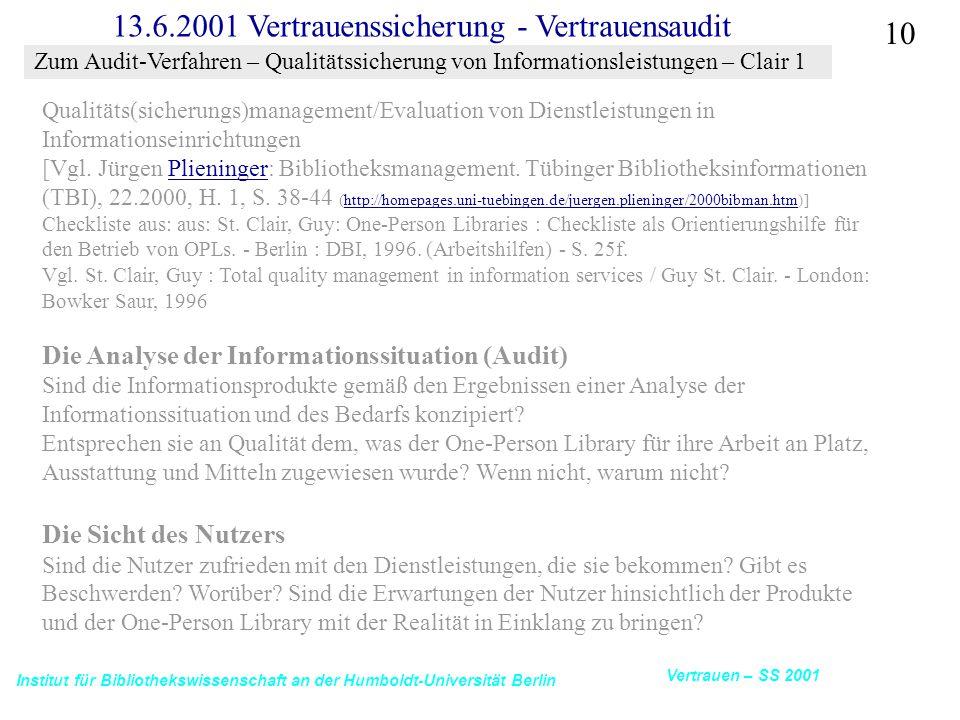 Institut für Bibliothekswissenschaft an der Humboldt-Universität Berlin 10 Vertrauen – SS 2001 13.6.2001 Vertrauenssicherung - Vertrauensaudit Qualitäts(sicherungs)management/Evaluation von Dienstleistungen in Informationseinrichtungen [Vgl.