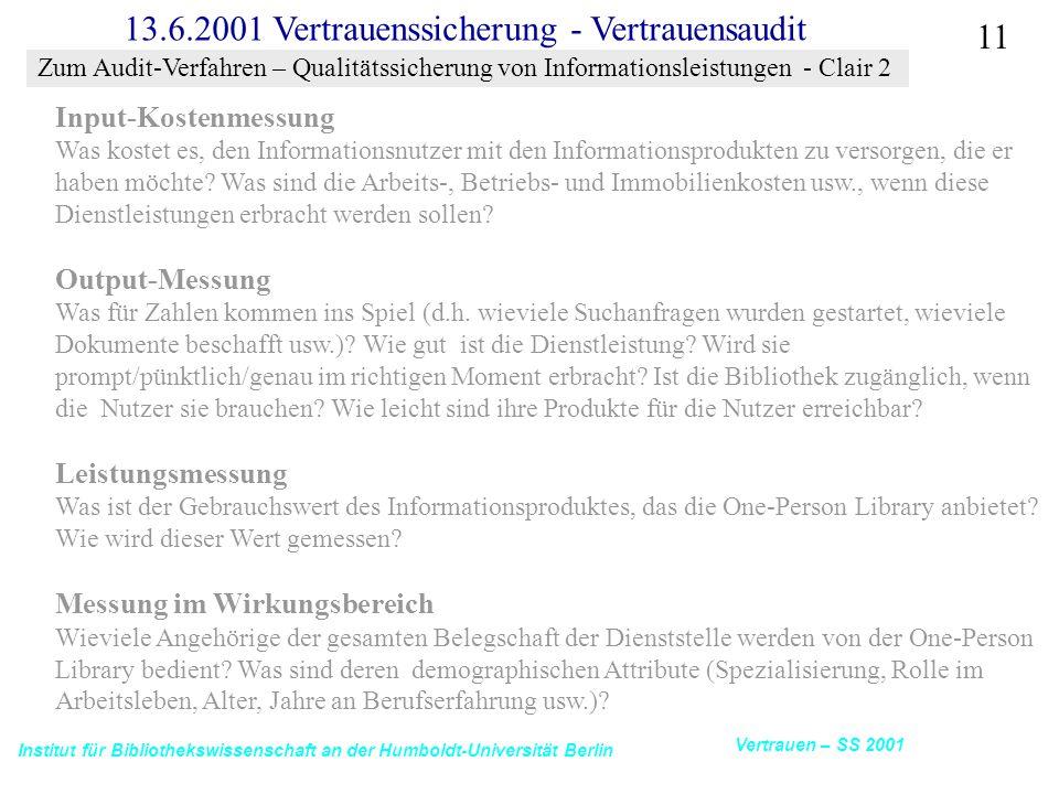 Institut für Bibliothekswissenschaft an der Humboldt-Universität Berlin 11 Vertrauen – SS 2001 13.6.2001 Vertrauenssicherung - Vertrauensaudit Input-Kostenmessung Was kostet es, den Informationsnutzer mit den Informationsprodukten zu versorgen, die er haben möchte.