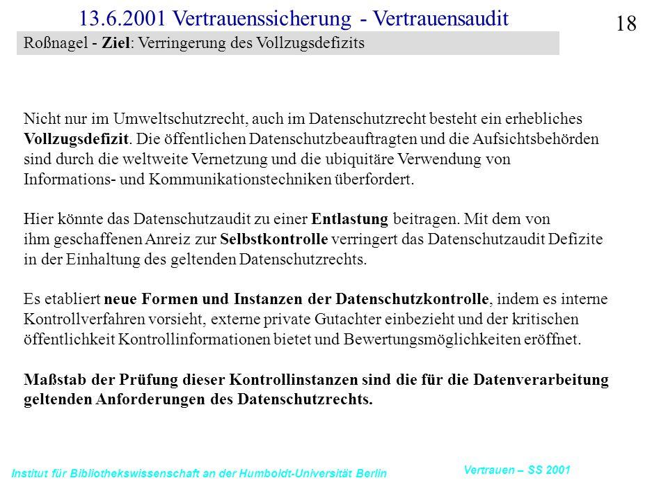 Institut für Bibliothekswissenschaft an der Humboldt-Universität Berlin 18 Vertrauen – SS 2001 13.6.2001 Vertrauenssicherung - Vertrauensaudit Nicht nur im Umweltschutzrecht, auch im Datenschutzrecht besteht ein erhebliches Vollzugsdefizit.