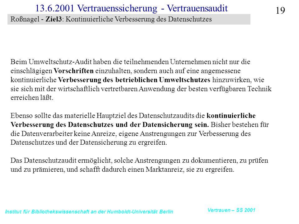 Institut für Bibliothekswissenschaft an der Humboldt-Universität Berlin 19 Vertrauen – SS 2001 13.6.2001 Vertrauenssicherung - Vertrauensaudit Beim Umweltschutz-Audit haben die teilnehmenden Unternehmen nicht nur die einschlägigen Vorschriften einzuhalten, sondern auch auf eine angemessene kontinuierliche Verbesserung des betrieblichen Umweltschutzes hinzuwirken, wie sie sich mit der wirtschaftlich vertretbaren Anwendung der besten verfügbaren Technik erreichen läßt.
