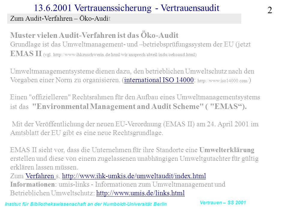 Institut für Bibliothekswissenschaft an der Humboldt-Universität Berlin 2 Vertrauen – SS 2001 13.6.2001 Vertrauenssicherung - Vertrauensaudit Muster vielen Audit-Verfahren ist das Öko-Audit Grundlage ist das Umweltmanagement- und –betriebsprüfungssystem der EU (jetzt EMAS II (vgl.
