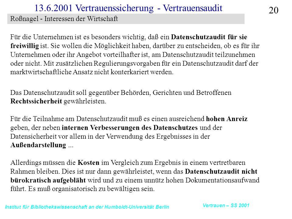 Institut für Bibliothekswissenschaft an der Humboldt-Universität Berlin 20 Vertrauen – SS 2001 13.6.2001 Vertrauenssicherung - Vertrauensaudit Für die Unternehmen ist es besonders wichtig, daß ein Datenschutzaudit für sie freiwillig ist.