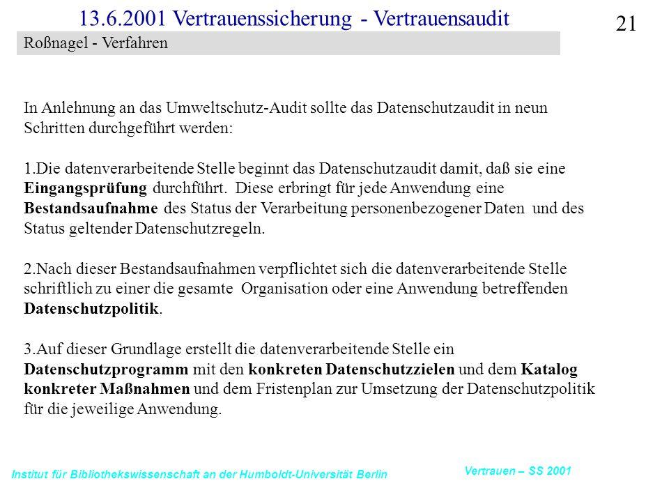 Institut für Bibliothekswissenschaft an der Humboldt-Universität Berlin 21 Vertrauen – SS 2001 13.6.2001 Vertrauenssicherung - Vertrauensaudit In Anlehnung an das Umweltschutz-Audit sollte das Datenschutzaudit in neun Schritten durchgeführt werden: 1.Die datenverarbeitende Stelle beginnt das Datenschutzaudit damit, daß sie eine Eingangsprüfung durchführt.