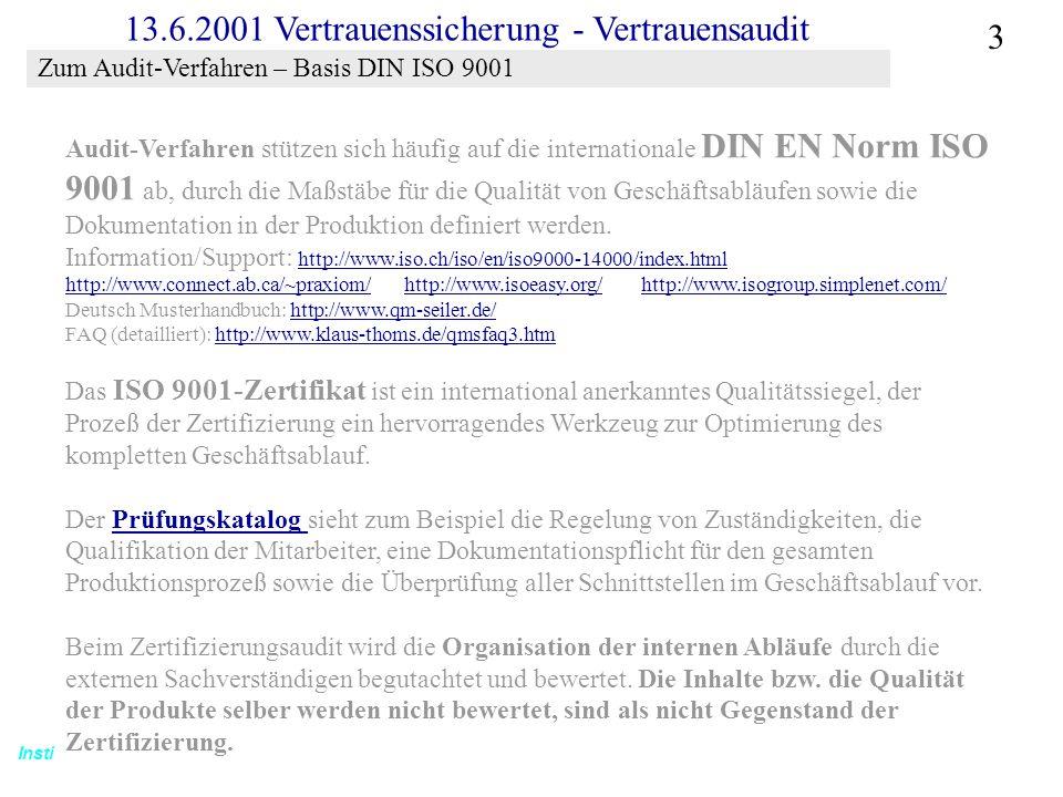 Institut für Bibliothekswissenschaft an der Humboldt-Universität Berlin 3 Vertrauen – SS 2001 13.6.2001 Vertrauenssicherung - Vertrauensaudit Audit-Verfahren stützen sich häufig auf die internationale DIN EN Norm ISO 9001 ab, durch die Maßstäbe für die Qualität von Geschäftsabläufen sowie die Dokumentation in der Produktion definiert werden.