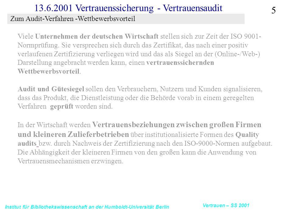 Institut für Bibliothekswissenschaft an der Humboldt-Universität Berlin 5 Vertrauen – SS 2001 13.6.2001 Vertrauenssicherung - Vertrauensaudit Viele Unternehmen der deutschen Wirtschaft stellen sich zur Zeit der ISO 9001- Normprüfung.