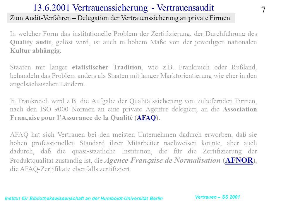 Institut für Bibliothekswissenschaft an der Humboldt-Universität Berlin 7 Vertrauen – SS 2001 13.6.2001 Vertrauenssicherung - Vertrauensaudit In welcher Form das institutionelle Problem der Zertifizierung, der Durchführung des Quality audit, gelöst wird, ist auch in hohem Maße von der jeweiligen nationalen Kultur abhängig.