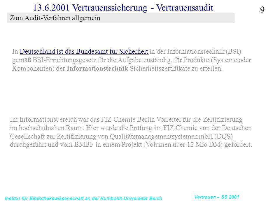 Institut für Bibliothekswissenschaft an der Humboldt-Universität Berlin 9 Vertrauen – SS 2001 13.6.2001 Vertrauenssicherung - Vertrauensaudit Im Informationsbereich war das FIZ Chemie Berlin Vorreiter für die Zertifizierung im hochschulnahen Raum.