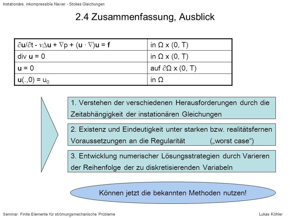 2.4 Zusammenfassung, Ausblick ∂u/∂t - ν ∆u + ∇p + (u · ∇)u = fin Ω x (0, T) div u = 0in Ω x (0, T) u = 0auf ∂Ω x (0, T) u(.,0) = u 0 in Ω Instationäre