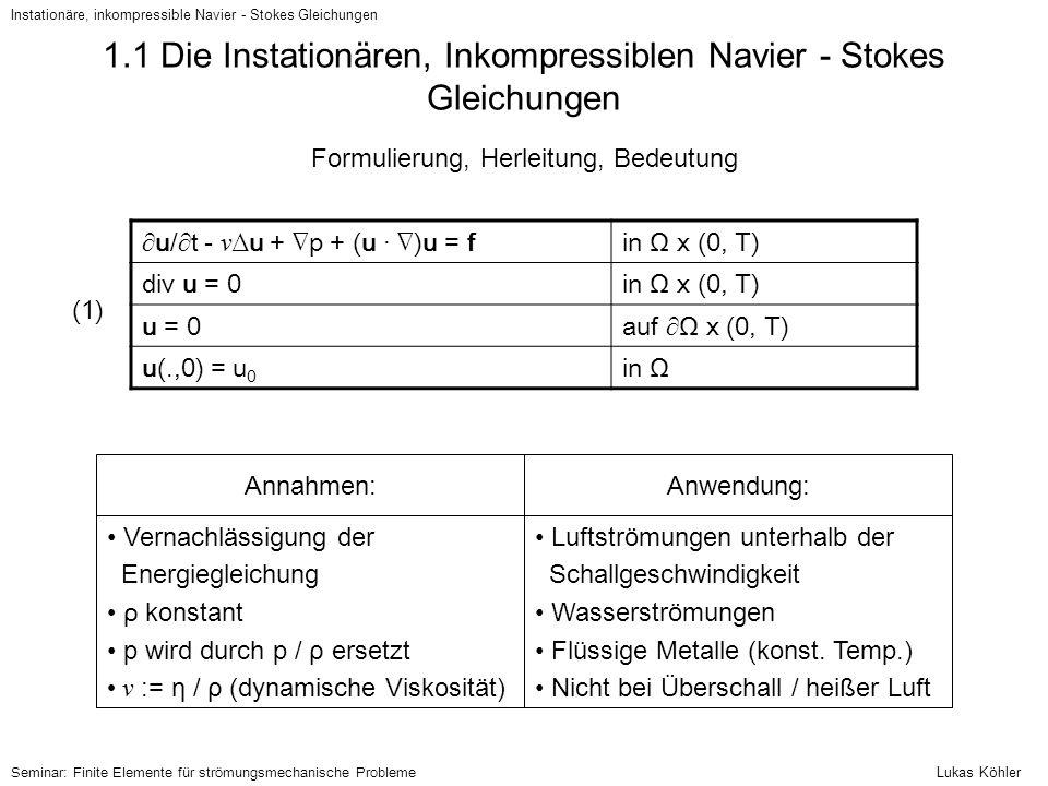 1.1 Vorbemerkungen & Definition Schwacher Lösungen Instationäre, inkompressible Navier - Stokes Gleichungen V := {u ∈ H 0 1 (Ω) n   div u = 0} H := {u ∈ L 2 (Ω) n   div u = 0 in Ω, u · n = 0 auf ∂Ω} Notationen: a(u,v) := ∫ Ω ∇u :∇v (bilinear, koerziv) b(v,p) := ∫ Ω p divv (bilinear) Bilinearformen: N(u,v,w) := ∫ Ω [(u · ∇)v] · w (trilinear, N(u,v,v) = 0, N(u,v,w) = -N(u,w,v)) Ist φ eine Fkt.