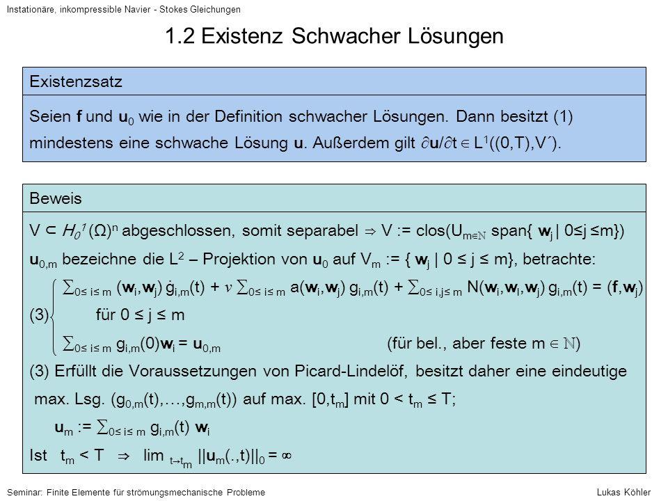 1.2 Existenz Schwacher Lösungen - Beweis Instationäre, inkompressible Navier - Stokes Gleichungen Beweis In (3) multipliziere die j-te Gleichung mit g j,m (t) und summiere über j auf: ⇒ (∂u m /∂t, u m ) + ν a(u m,u m ) = (f, u m ) ∀ u ∈ V, w ∈ H 0 1 (Ω) n ⇒ d/dt   u m (.,t)   0 2 + 2 ν  u m (.,t)  1 2 = 2(f, u m (.,t)) ≤ 2  f   -1  u m (.,t)  1 ≤ 1/ ν   f   -1 2 + ν  u m (.,t)  1 2 ⇒ ∀ s ∈ [0,t m ] :   u m (.,s)   0 2 + ν ∫ [0,s]  u m (., τ )  1 2 d τ ≤ 1/ ν ∫ [0,s]   f(., τ )   -1 2 d τ +   u 0    0 2 ⇒ lim sup t → t m   u m (.,t)   0 < ∞ und daher t m = T.