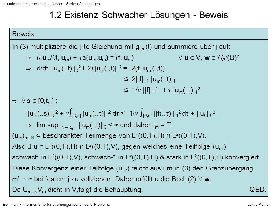 1.3 Eindeutigkeit Schwacher Lösungen Instationäre, inkompressible Navier - Stokes Gleichungen Lemma Für alle n ∈ {2,3} und alle φ ∈ H 0 1 (Ω) gilt    φ    L⁴(Ω) ≤ 2 (n – 1) / 4    φ    0 (4 – n) / 4   φ   1 n / 4 Seminar: Finite Elemente für strömungsmechanische Probleme Eindeutigkeitssatz i) Sei n = 2.
