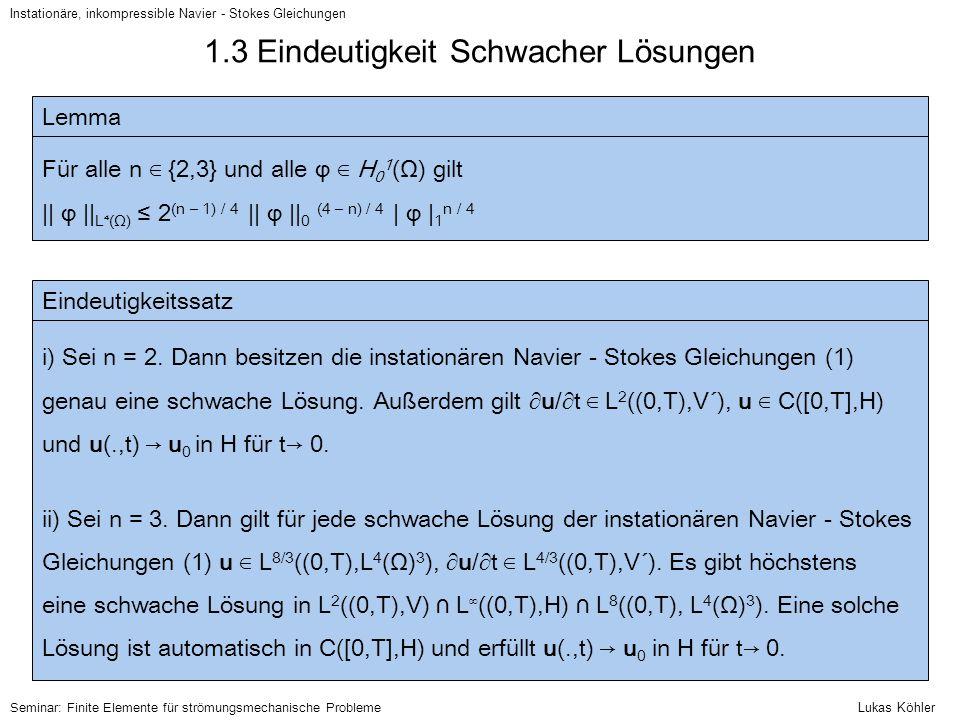 1.3 Eindeutigkeit Schwacher Lösungen – Beweis (1) Instationäre, inkompressible Navier - Stokes Gleichungen Beweisskizze: allgemeine Bemerkungen; ad i) Definiere Operatoren A, B auf L 2 ((0,T),V) ⋂ L ∞ ((0,T),H) 〈Au, v〉 := a(u,v) 〈B(u), v〉 := N(u,u,v) Dann gilt (s.