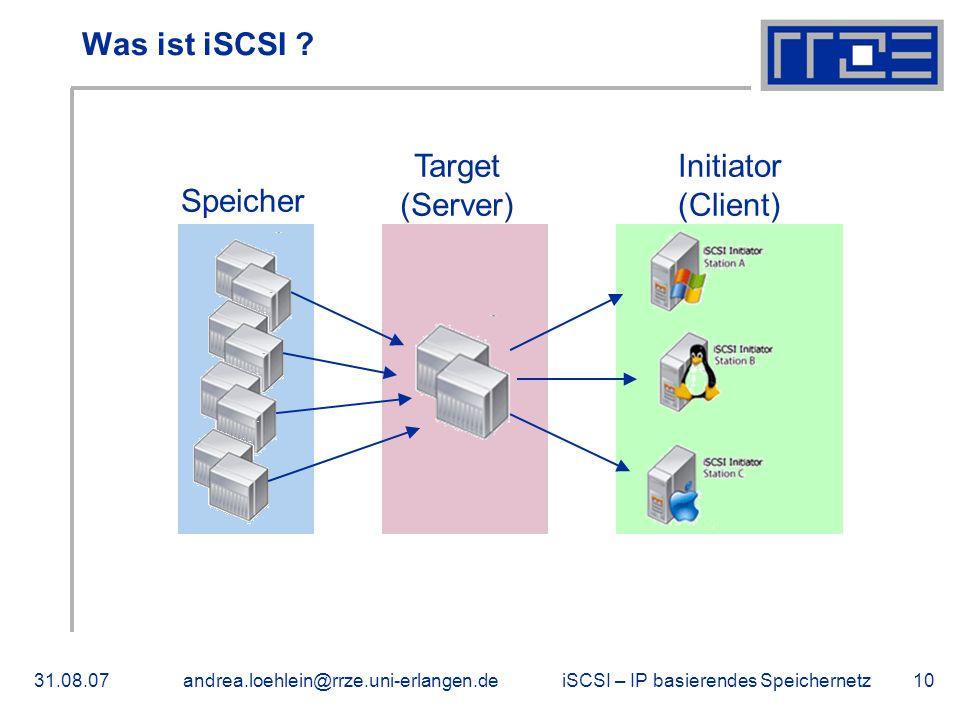 iSCSI – IP basierendes Speichernetz31.08.07andrea.loehlein@rrze.uni-erlangen.de10 Was ist iSCSI ? Speicher Target (Server) Initiator (Client)