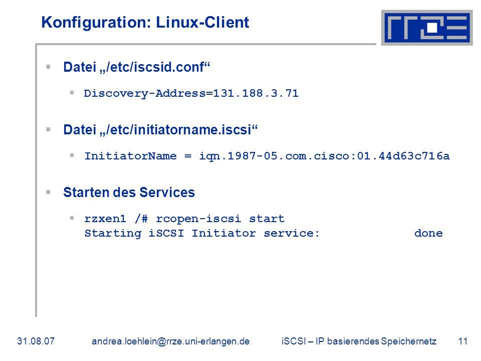 """iSCSI – IP basierendes Speichernetz31.08.07andrea.loehlein@rrze.uni-erlangen.de11 Konfiguration: Linux-Client  Datei """"/etc/iscsid.conf  Discovery-Address=131.188.3.71  Datei """"/etc/initiatorname.iscsi  InitiatorName = iqn.1987-05.com.cisco:01.44d63c716a  Starten des Services  rzxen1 /# rcopen-iscsi start Starting iSCSI Initiator service: done"""