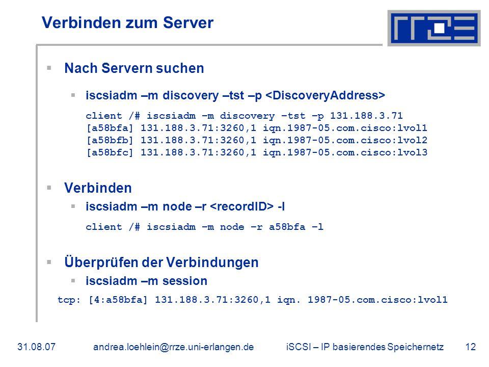 iSCSI – IP basierendes Speichernetz31.08.07andrea.loehlein@rrze.uni-erlangen.de12 Verbinden zum Server  Nach Servern suchen  iscsiadm –m discovery –tst –p client /# iscsiadm –m discovery –tst –p 131.188.3.71 [a58bfa] 131.188.3.71:3260,1 iqn.1987-05.com.cisco:lvol1 [a58bfb] 131.188.3.71:3260,1 iqn.1987-05.com.cisco:lvol2 [a58bfc] 131.188.3.71:3260,1 iqn.1987-05.com.cisco:lvol3  Verbinden  iscsiadm –m node –r -l client /# iscsiadm –m node –r a58bfa –l  Überprüfen der Verbindungen  iscsiadm –m session tcp: [4:a58bfa] 131.188.3.71:3260,1 iqn.