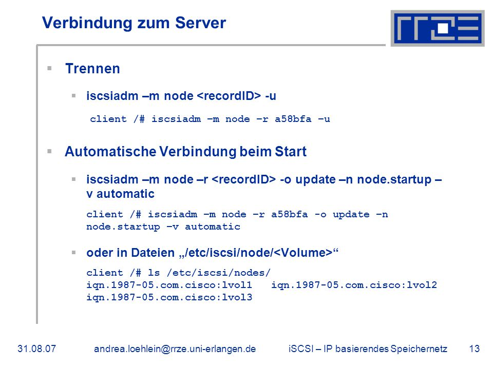 "iSCSI – IP basierendes Speichernetz31.08.07andrea.loehlein@rrze.uni-erlangen.de13 Verbindung zum Server  Trennen  iscsiadm –m node -u client /# iscsiadm –m node –r a58bfa –u  Automatische Verbindung beim Start  iscsiadm –m node –r -o update –n node.startup – v automatic client /# iscsiadm –m node –r a58bfa -o update –n node.startup –v automatic  oder in Dateien ""/etc/iscsi/node/ client /# ls /etc/iscsi/nodes/ iqn.1987-05.com.cisco:lvol1 iqn.1987-05.com.cisco:lvol2 iqn.1987-05.com.cisco:lvol3"