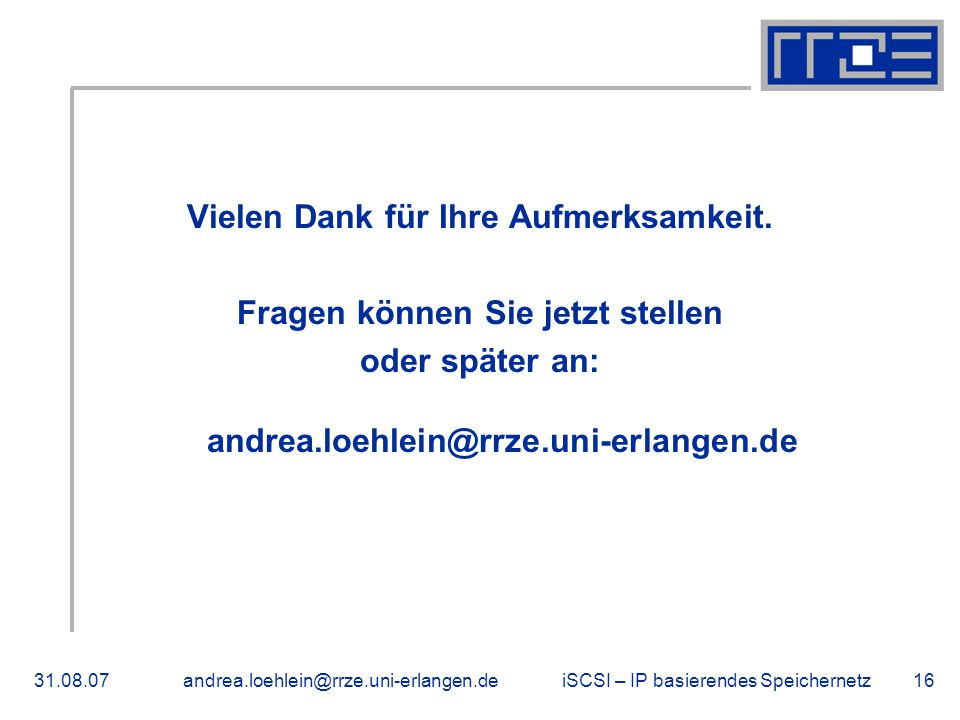 iSCSI – IP basierendes Speichernetz31.08.07andrea.loehlein@rrze.uni-erlangen.de16 Vielen Dank für Ihre Aufmerksamkeit.