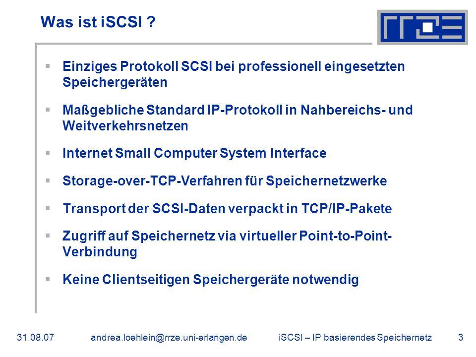 iSCSI – IP basierendes Speichernetz31.08.07andrea.loehlein@rrze.uni-erlangen.de3 Was ist iSCSI ?  Einziges Protokoll SCSI bei professionell eingesetz