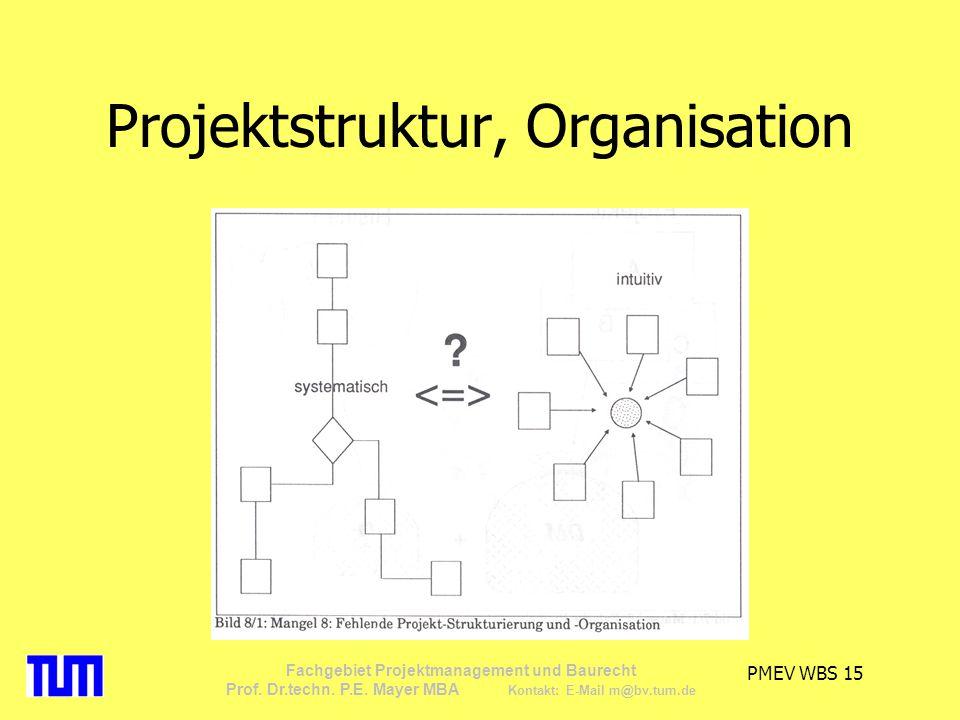 PMEV WBS 15 Fachgebiet Projektmanagement und Baurecht Prof. Dr.techn. P.E. Mayer MBA Kontakt: E-Mail m@bv.tum.de Projektstruktur, Organisation