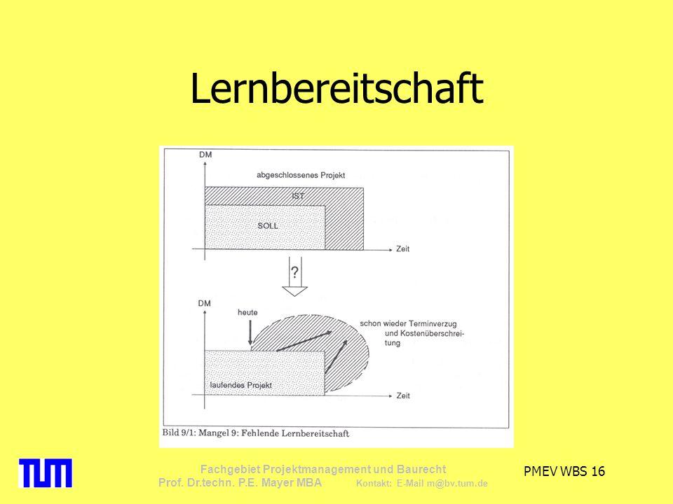 PMEV WBS 16 Fachgebiet Projektmanagement und Baurecht Prof. Dr.techn. P.E. Mayer MBA Kontakt: E-Mail m@bv.tum.de Lernbereitschaft