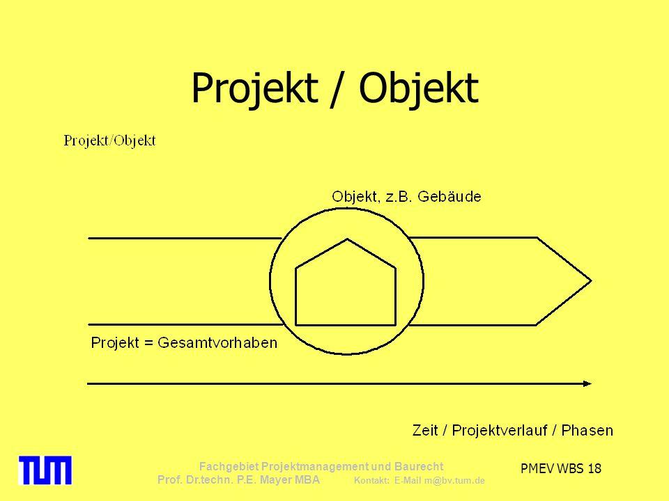 PMEV WBS 18 Fachgebiet Projektmanagement und Baurecht Prof. Dr.techn. P.E. Mayer MBA Kontakt: E-Mail m@bv.tum.de Projekt / Objekt