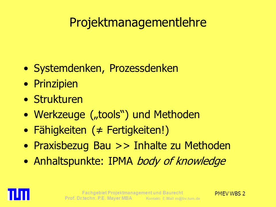 PMEV WBS 2 Fachgebiet Projektmanagement und Baurecht Prof. Dr.techn. P.E. Mayer MBA Kontakt: E-Mail m@bv.tum.de Projektmanagementlehre Systemdenken, P