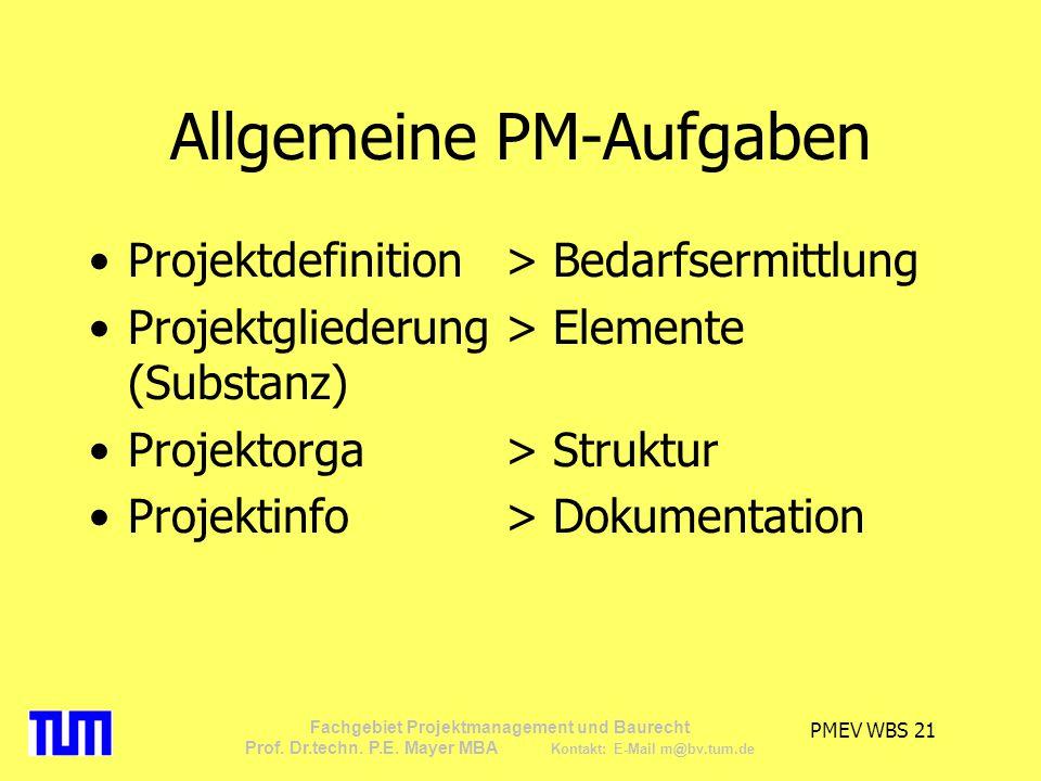 PMEV WBS 21 Fachgebiet Projektmanagement und Baurecht Prof. Dr.techn. P.E. Mayer MBA Kontakt: E-Mail m@bv.tum.de Allgemeine PM-Aufgaben Projektdefinit