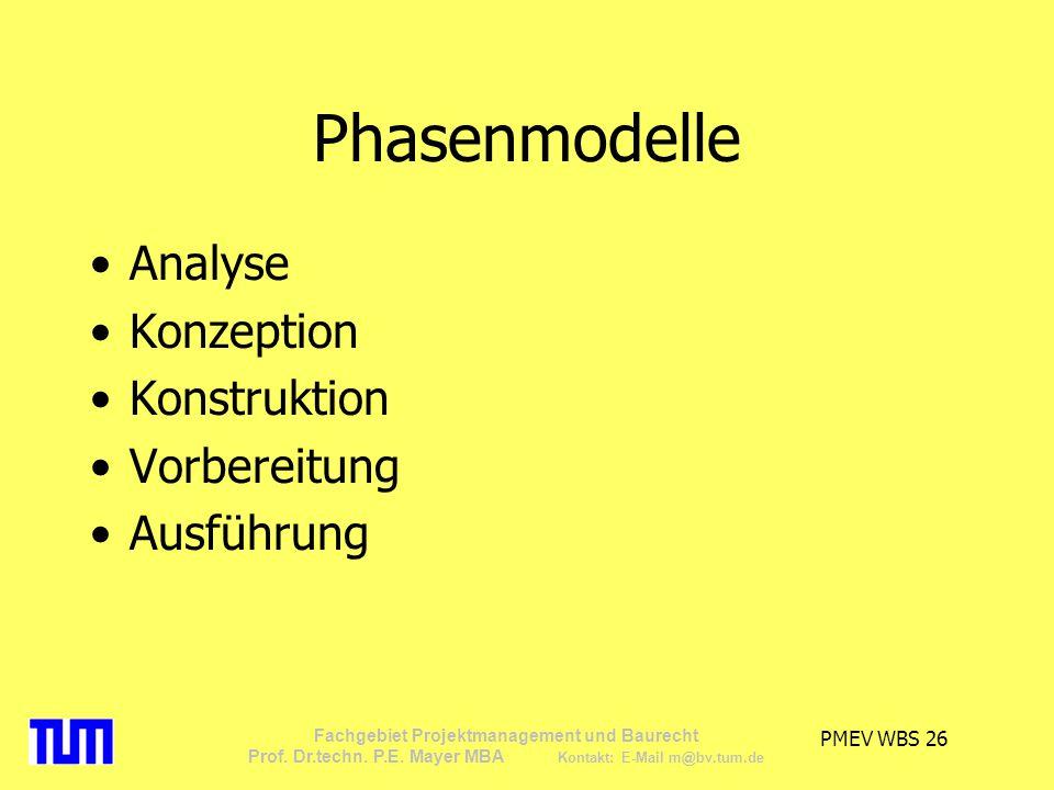 PMEV WBS 26 Fachgebiet Projektmanagement und Baurecht Prof. Dr.techn. P.E. Mayer MBA Kontakt: E-Mail m@bv.tum.de Phasenmodelle Analyse Konzeption Kons