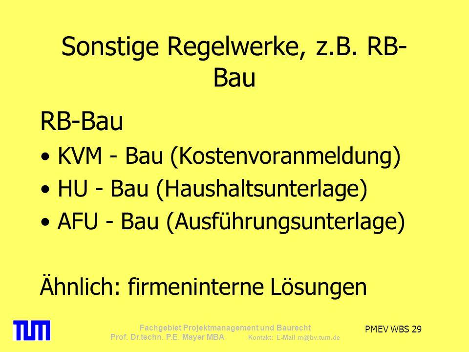 PMEV WBS 29 Fachgebiet Projektmanagement und Baurecht Prof. Dr.techn. P.E. Mayer MBA Kontakt: E-Mail m@bv.tum.de Sonstige Regelwerke, z.B. RB- Bau RB-