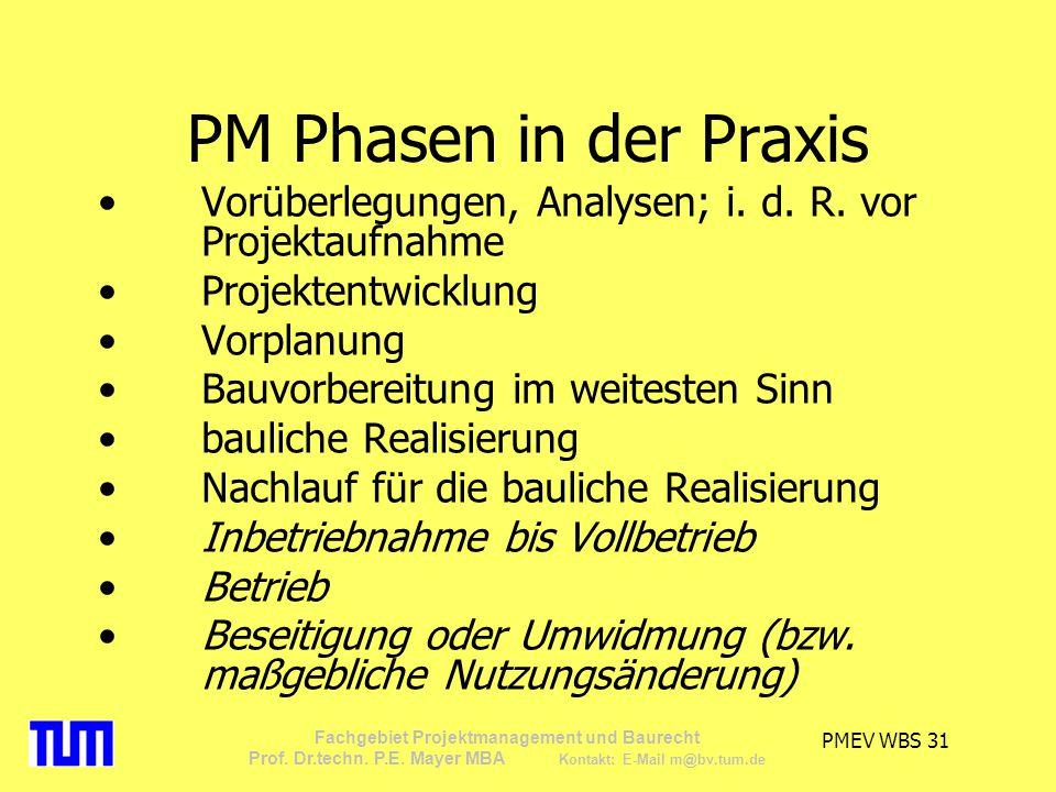 PMEV WBS 31 Fachgebiet Projektmanagement und Baurecht Prof. Dr.techn. P.E. Mayer MBA Kontakt: E-Mail m@bv.tum.de PM Phasen in der Praxis Vorüberlegung