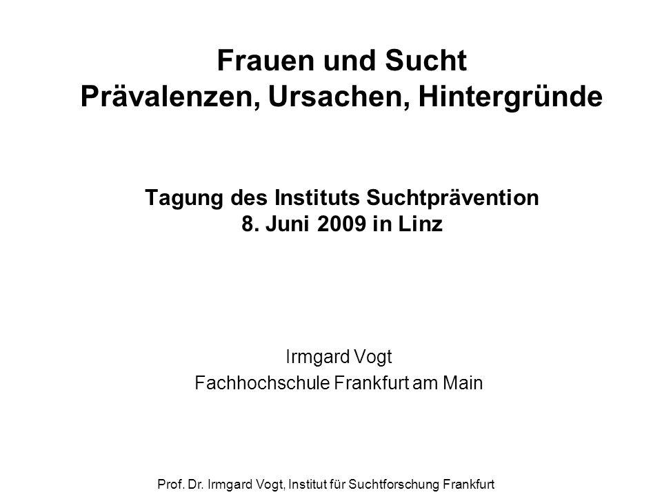 Prof. Dr. Irmgard Vogt, Institut für Suchtforschung Frankfurt Frauen und Sucht Prävalenzen, Ursachen, Hintergründe Tagung des Instituts Suchtpräventio