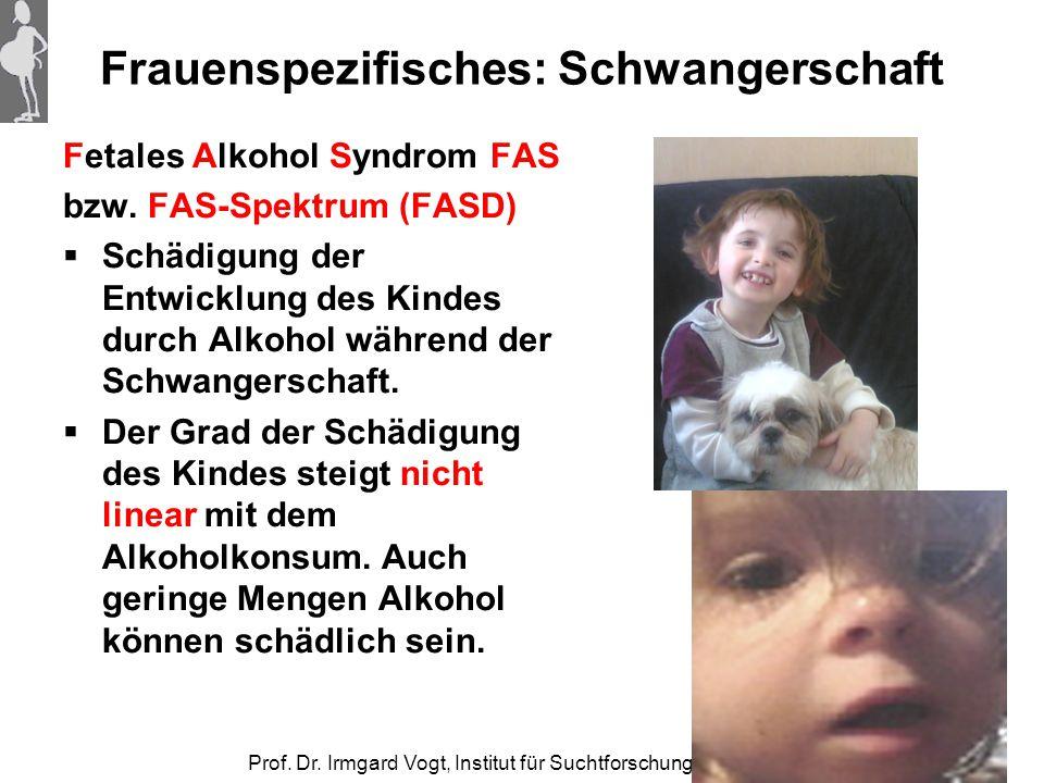 Prof. Dr. Irmgard Vogt, Institut für Suchtforschung Frankfurt Frauenspezifisches: Schwangerschaft Fetales Alkohol Syndrom FAS bzw. FAS-Spektrum (FASD)