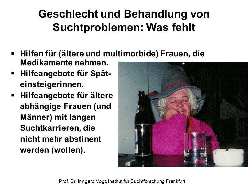Prof. Dr. Irmgard Vogt, Institut für Suchtforschung Frankfurt Geschlecht und Behandlung von Suchtproblemen: Was fehlt  Hilfen für (ältere und multimo