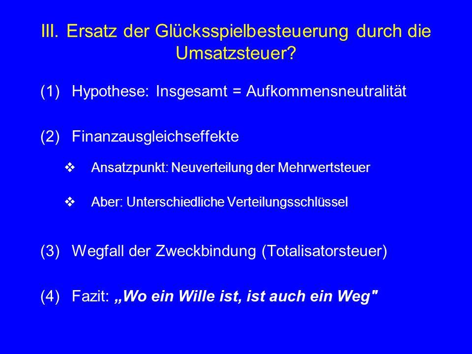 III. Ersatz der Glücksspielbesteuerung durch die Umsatzsteuer? (1)Hypothese: Insgesamt = Aufkommensneutralität (2)Finanzausgleichseffekte  Ansatzpunk