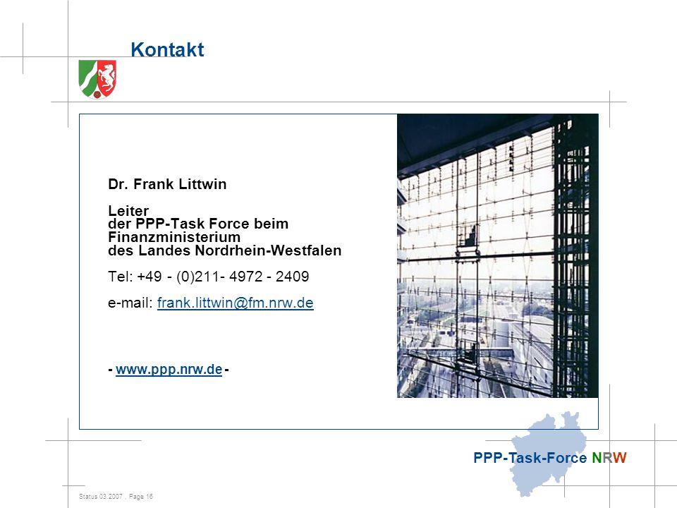 Status 03.2007, Page 16 PPP-Task-Force NRW Kontakt Dr. Frank Littwin Leiter der PPP-Task Force beim Finanzministerium des Landes Nordrhein-Westfalen T