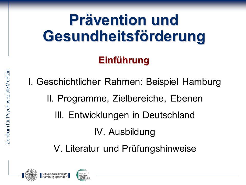 Zentrum für Psychosoziale Medizin Prävention und Gesundheitsförderung Einführung I. Geschichtlicher Rahmen: Beispiel Hamburg II. Programme, Zielbereic